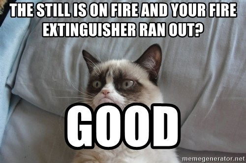 Grumpy cat good - The Still is on fire and your fire extinguisher ran out? Good