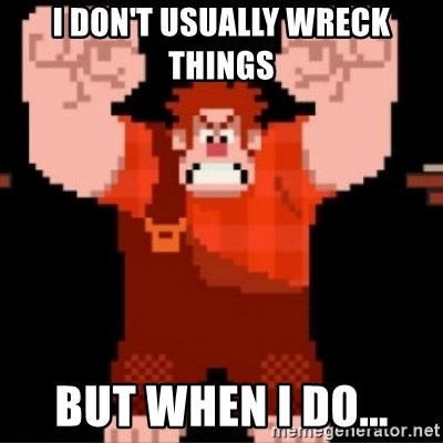 Wreck-It Ralph  - I don't usually wreck things but when I do...
