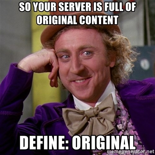 Willy Wonka - so your server is full of original content define: Original