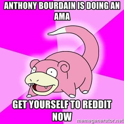 Slowpoke - Anthony Bourdain is doing an AMA Get yourself to reddit now