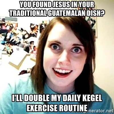 Creepy Girlfriend Meme - You found jesus in your traditional guatemalan dish? I'll double my daily kegel exercise routine