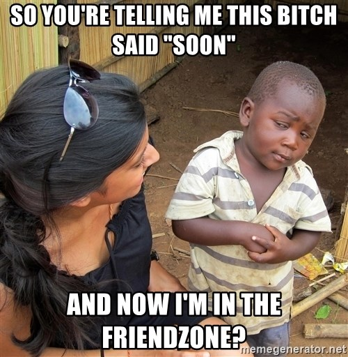 """Skeptical African Child - SO YOU'RE TELLING ME THIS BITCH SAID """"SOON"""" AND NOW I'M IN THE FRIENDZONE?"""