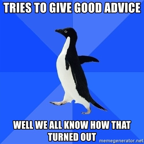 Socially Awkward Penguin - Tries to give good advice well we all know how that turned out