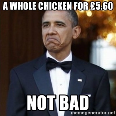 Not Bad Obama - A WHOLE CHICKEN FOR £5.60 NOT BAD