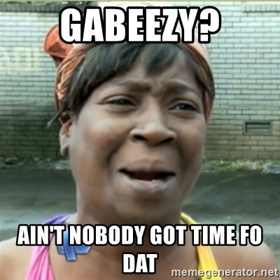 Ain't Nobody got time fo that - Gabeezy? Ain't Nobody got time fo dat