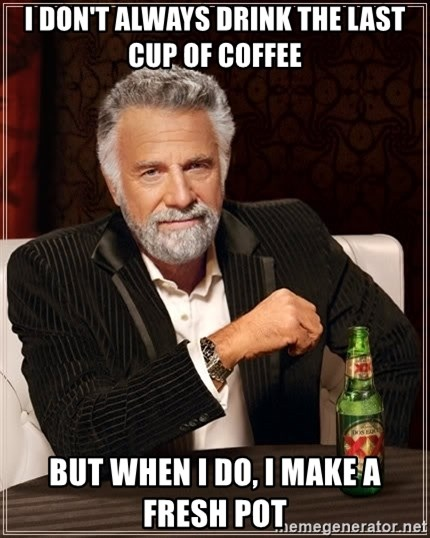The Most Interesting Man In The World - I don't always drink the last cup of coffee but when I do, i make a fresh pot