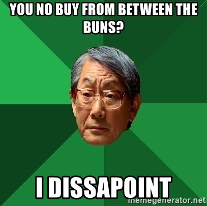 High Expectations Asian Father - You no buy from between the buns? I dissapoint