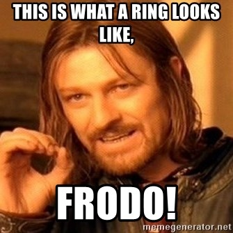 One Does Not Simply - This is what a ring looks like, frodo!