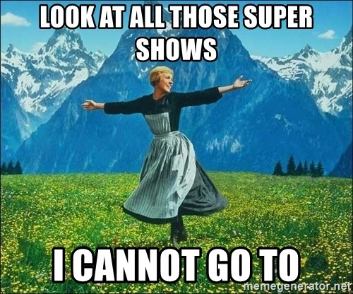 Look at all the things - Look at all those super shows i cannot go to