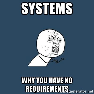y you no - Systems Why you have no requirements