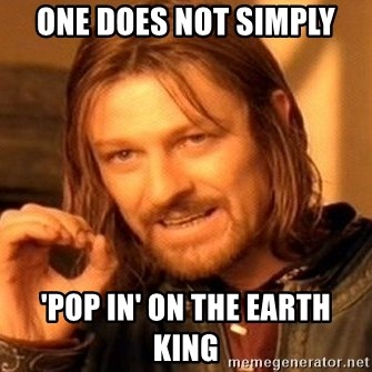 One Does Not Simply - One does not simPly 'Pop in' on the earth kinG