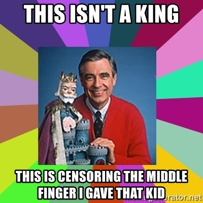 mr rogers  - this isn't a king this is censoring the middle finger i gave that kid