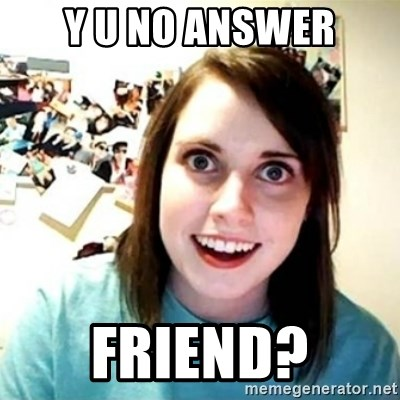 Overly Attached Girlfriend creepy - y u no answer friend?