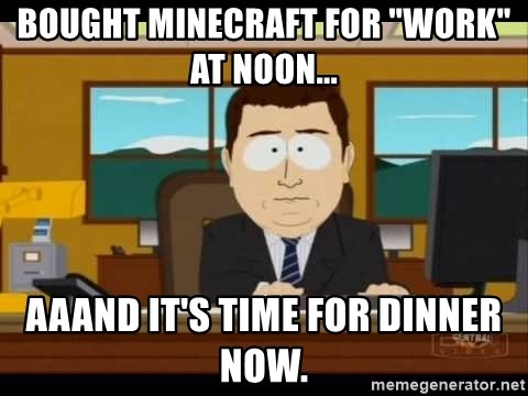 """Aand Its Gone - Bought Minecraft for """"work"""" at noon... Aaand it's time for dinner now."""