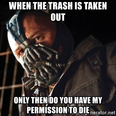 Only then you have my permission to die - when the trash is taken out only then do you have my permission to die
