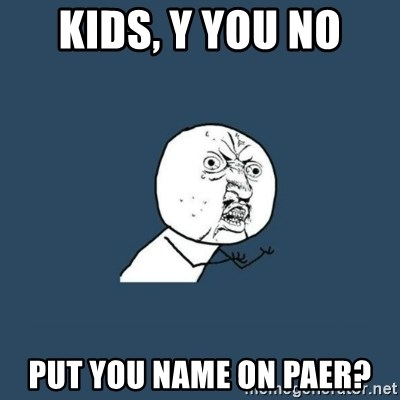 y you no - Kids, y you no put you name on paer?
