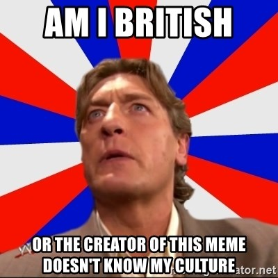 Regal Remembers - AM I BRITISH  OR THE CREATOR OF THIS MEME DOESN'T KNOW MY CULTURE