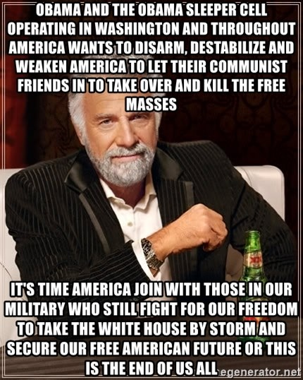 The Most Interesting Man In The World - OBAMA AND THE OBAMA SLEEPER CELL OPERATING IN WASHINGTON AND THROUGHOUT AMERICA WANTS TO DISARM, DESTABILIZE AND WEAKEN AMERICA TO LET THEIR COMMUNIST FRIENDS IN TO TAKE OVER AND KILL THE FREE MASSES IT'S TIME AMERICA JOIN WITH THOSE IN OUR MILITARY WHO STILL FIGHT FOR OUR FREEDOM TO TAKE THE WHITE HOUSE BY STORM AND SECURE OUR FREE AMERICAN FUTURE OR THIS IS THE END OF US ALL