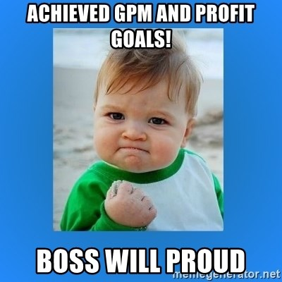 yes baby 2 - Achieved gPm and Profit goals! Boss Will proud