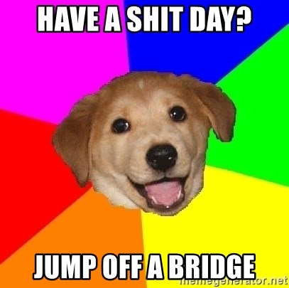 Advice Dog - have a shit day? jump off a bridge