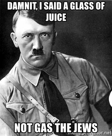 Hitler - Damnit, i said a glass of juice not gas the jews