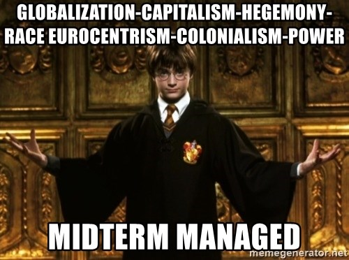 Harry Potter Come At Me Bro - GLOBALIZATION-CAPITALISM-HEGEMONY-RACE EUROCENTRISM-COLONIALISM-POWER MIDTERM MANAGED