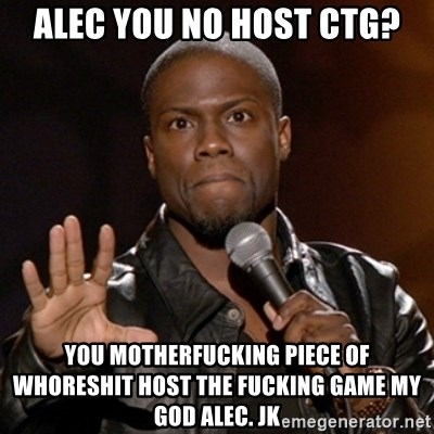 Kevin Hart - ALEC YOU NO HOST CTG? you motherfucking piece of whoreshit host the fucking game my god alec. JK