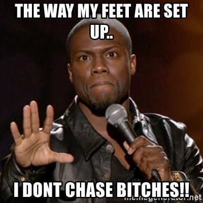 Kevin Hart - THE WAY MY FEET ARE SET UP.. I DONT CHASE BITCHES!!