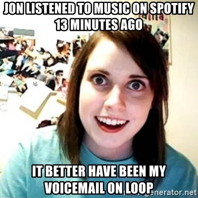 Overly Attached Girlfriend creepy - jon listened to music on spotify 13 minutes ago it better have been my voicemail on loop