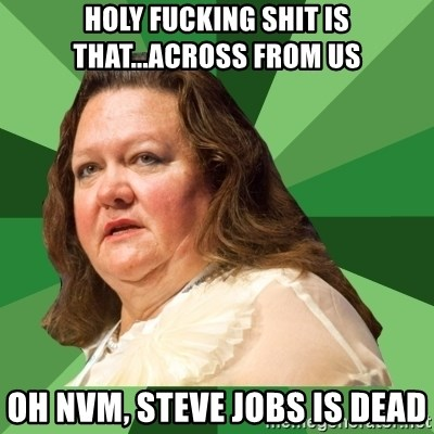 Dumb Whore Gina Rinehart - HOLY FUCKING SHIT IS THAT...ACROSS FROM US OH NVM, STEVE JOBS IS DEAD