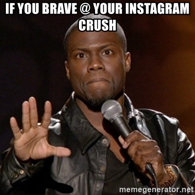 Kevin Hart - IF YOU BRAVE @ YOUR INSTAGRAM CRUSH