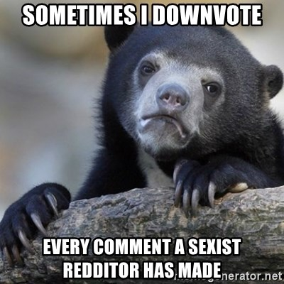 Confession Bear - sometimes I downvote every comment a sexist redditor has made