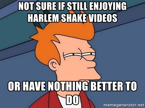 Futurama Fry - not sure if still enjoying harlem shake videos or have nothing better to do
