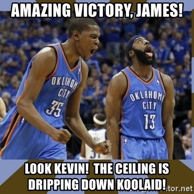 Durant & James Harden - AMAZING VICTORY, jAMES! lOOK kEVIN!  tHE CEILING IS DRIPPING DOWN KOOLAID!