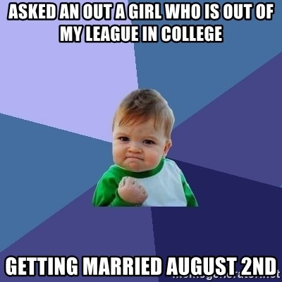 Success Kid - asked an out a girl who is out of my league in college getting married august 2nd