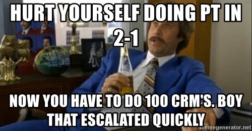 That escalated quickly-Ron Burgundy - Hurt yourself doing pt in 2-1 now you have to do 100 crm's. boy that escalated quickly