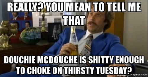 That escalated quickly-Ron Burgundy - Really? you mean to tell me that Douchie McDouche is shitty enough to choke on thirsty tuesday?