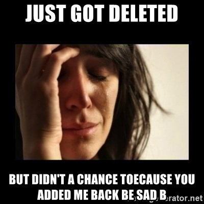 todays problem crying woman - Just got deleted but didn't a chance toecause you added me back be sad b