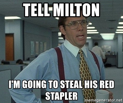 Office Space That Would Be Great - tell milton i'm going to steal his red stapler