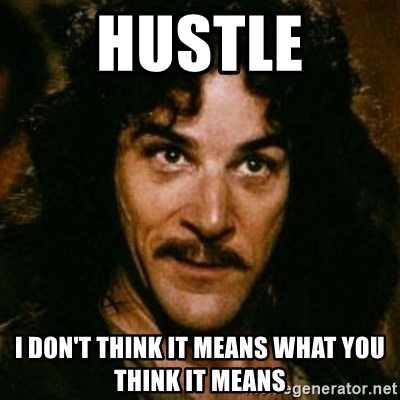 You keep using that word, I don't think it means what you think it means - hustle I don't think it means what you think it means
