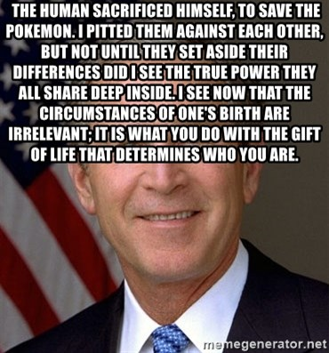 George Bush -  The human sacrificed himself, to save the Pokemon. I pitted them against each other, but not until they set aside their differences did I see the true power they all share deep inside. I see now that the circumstances of one's birth are irrelevant; it is what you do with the gift of life that determines who you are.