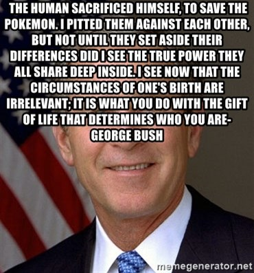 George Bush -  The human sacrificed himself, to save the Pokemon. I pitted them against each other, but not until they set aside their differences did I see the true power they all share deep inside. I see now that the circumstances of one's birth are irrelevant; it is what you do with the gift of life that determines who you are- George bush