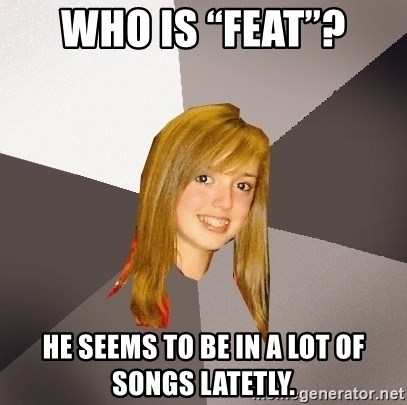 """Musically Oblivious 8th Grader - Who is """"feat""""? He seems to be in a lot of songs latetly."""