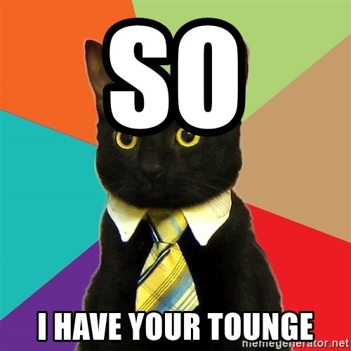 Business Cat - so  i have your tounge