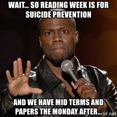 Kevin Hart - Wait... so reading week is for suicide prevention and we have mid terms and papers the monday after...