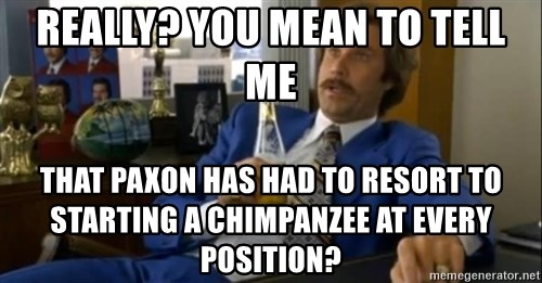 That escalated quickly-Ron Burgundy - Really? you mean to tell me that paxon has had to resort to starting a chimpanzee at every position?