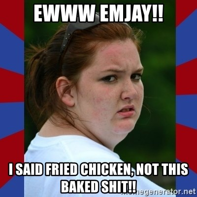 Fat Girlfriend in Denail - EWWW EMJAY!! I SAID FRIED CHICKEN, NOT THIS BAKED SHIT!!