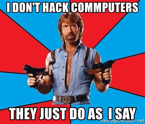Chuck Norris  - I DON'T HACK COMMPUTERS THEY JUST DO AS  I SAY