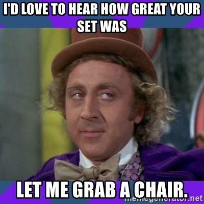 Sarcastic Wonka - I'd love to hear how great your set was let me grab a chair.