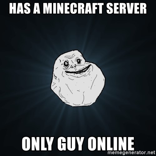 Forever Alone - Has a minecraft server only guy online